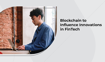 Blockchain to Influence Innovations in FinTech